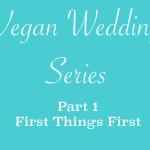 Vegan Wedding Series - First Things First